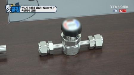반도체 공정에 필요한 밸브와 배관, 국산화에 성공!